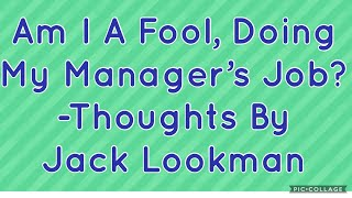 Am I A Fool Doing My Manager's Job?- Reflective Thoughts By Jack Lookman