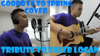 Goodbye to Spring Cover - Tribute to Caleb Logan