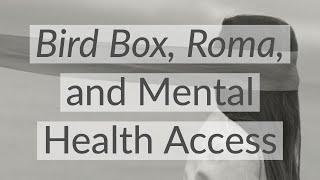 Bird Box, Roma, and Mental Health Access