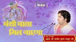 Bansi Wala Mil Jayega || Shri Sanjeev Krishna Thakur Ji