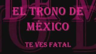 El Trono De Mexico - Te Ves Fatal