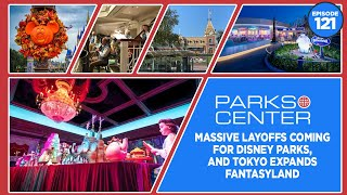 ParksCenter - Massive Layoffs Coming For Disney Parks, and Tokyo Expands Fantasyland - Ep. 121