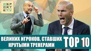 ТОП-10 великих игроков, ставших крутыми тренерами