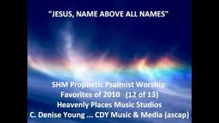 """JESUS, NAME ABOVE ALL NAMES"" ... (12 of 13) ... Prophetic Psalmist Worship ... cdeniseyoung"