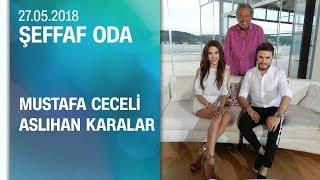 Mustafa Ceceli Ve Aslıhan Karalar, Şeffaf Oda'ya Konuk Oldu - 27.05.2018 Pazartesi