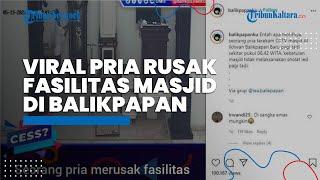 Viral Video Pria Rusak Fasilitas Masjid di Balikpapan, Aksinya Terekam CCTV, Pelaku Ditangkap Polisi
