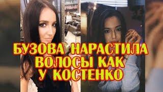 Бузова нарастила волосы как у Костенко, Дом2 новости и слухи