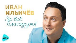 Иван Ильичёв  - За всё тебя благодарю (Альбом 2017)