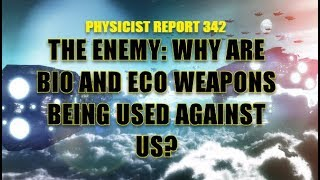 PHYSICIST REPORT 342: THE ENEMY: WHY ARE BIO AND ECO WEAPONS BEING USED AGAINST US?