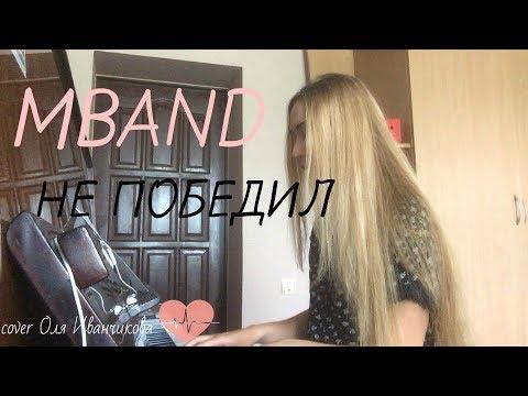 MBAND-Не победил(cover Оля Иванчикова)
