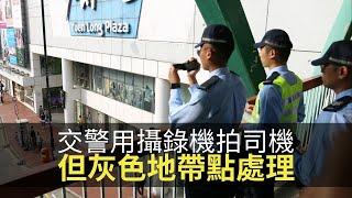 交通警開始用攝錄機拍司機有冇犯法!執法有哂証據但灰色地帶點處理?【上綱上線】