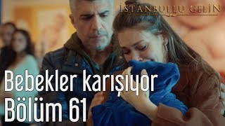 İstanbullu Gelin 61. Bölüm - Bebekler Karışıyor