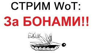 СТРИМ WoT: ЗА БОНАМИ!!!