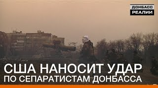 США наносит удар по сепаратистам Донбасса | «Донбасc.Реалии»