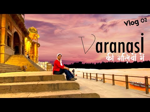 Varanasi Through My Eyes  | Plan A Trip And Things To Do In Banaras | Varanasi Travel Vlog 02
