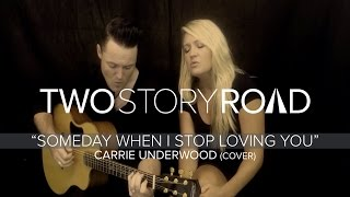 Two Story Road - Someday When I Stop Loving You (Carrie Underwood cover)
