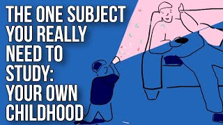 The One Subject You Really Need To Study: Your Own Childhood