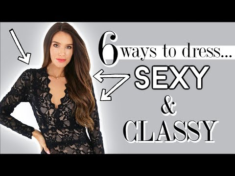 6 Ways To Dress SEXY and Stay Classy! *every girl should know*