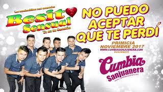 Besito Sensual - No puedo aceptar que te perdí PRIMICIA Diciembre 2017 CUMBIA SANJUANERA