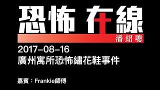 [精華] [嘉賓:Frankie師傅 ] 廣州寓所恐怖繡花鞋事件〈恐怖在線〉2017-08-16