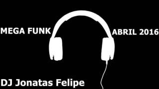 Mega Funk Abril 2016 (DJ Jonatas Felipe)