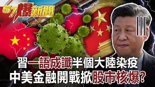 【57爆新聞】習「一語成讖」半個大陸染疫! 中美金融開戰掀「股市核爆」?