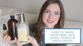 How To Make Your Own Face Wash, Toner, + Moisturizer | DIY All-Natural Skincare