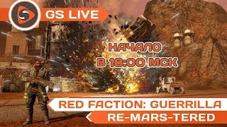 Red Faction: Guerrilla - Re-Mars-tered Edition. Стрим GS LIVE