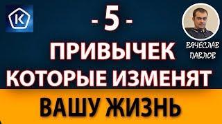 5 ПРИВЫЧЕК КОТОРЫЕ ИЗМЕНЯТ ВАШУ ЖИЗНЬ!