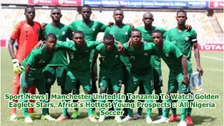Sport News  Manchester United In Tanzania To Watch Golden Eaglets Stars, Africa's Hottest Young P...