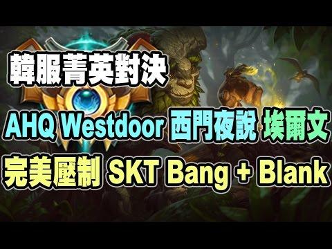 AHQ Westdoor 埃爾文 JG 完美壓制 SKT Bang + Blank 韓服菁英對決
