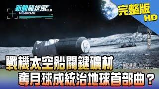 【完整版】戰機太空船關鍵礦材 奪月球成統治地球首部曲?2018.05.07《新聞龍捲風》