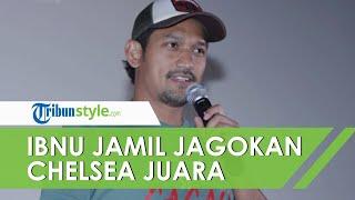 Ibnu Jamil Prediksi Chelsea Juara Liga Champion, Ungkap Alasan Jagokan Chelsea Menang