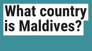 What country is Maldives?