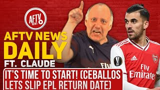 t's Time To Start! (Ceballos lets slip EPL Return Date) Ft Claude | AFTV News Daily