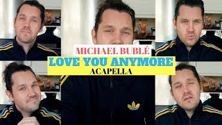 Michael Bublé - LOVE YOU ANYMORE (Acapella Cover)