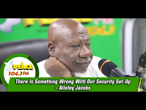 There Is Something Wrong With Our Security Set-Up - Allotey Jacobs