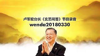 Wenda20180330 卢军宏台长《玄艺问答》节目录音