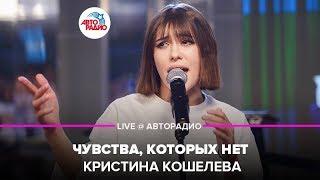 🅰️ Кристина Кошелева - Чувства, Которых Нет (LIVE @ Авторадио)
