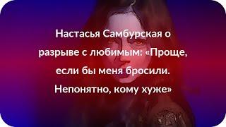 Настасья Самбурская о разрыве с любимым: «Проще, если бы меня бросили. Непонятно, кому хуже»