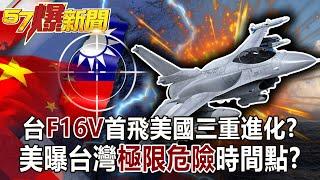 【57爆新聞】台F16V首飛美國三重進化? 美曝台灣「極限危險」時間點?!