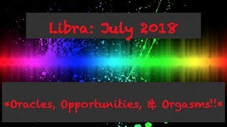 Libra July 2018 *Oracles, Opportunities, & Orgasms!!*