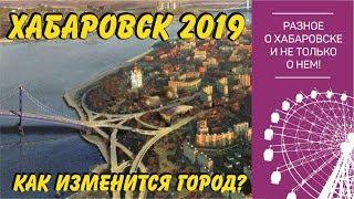 Хабаровск 2019. Как изменится наш город? Обзор крупных проектов