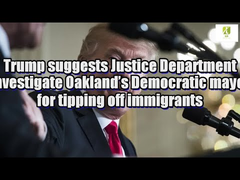 Trump suggests Justice Department investigate Oakland's Democratic mayor for tipping off immigrants