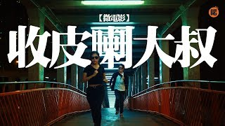 【微電影】收皮喇大叔 | 第一集