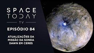 Space Today TV Ep.84 - Atualizações da Missão da Sonda Dawn em Ceres