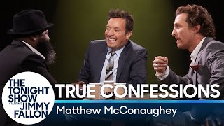 Matthew McConaughey, Jimmy and The Roots' Tarik Trotter play a game where they take turns confessing a random fact before interrogating each other to determine who was telling the truth.  Subscribe NOW to The Tonight Show Starring Jimmy Fallon: http://bit.ly/1nwT1aN  Watch The Tonight Show Starring Jimmy Fallon Weeknights 11:35/10:35c Get more Jimmy Fallon:  Follow Jimmy: http://Twitter.com/JimmyFallon Like Jimmy: https://Facebook.com/JimmyFallon  Get more The Tonight Show Starring Jimmy Fallon:  Follow The Tonight Show: http://Twitter.com/FallonTonight Like The Tonight Show: https://Facebook.com/FallonTonight The Tonight Show Tumblr: http://fallontonight.tumblr.com/  Get more NBC:  NBC YouTube: http://bit.ly/1dM1qBH Like NBC: http://Facebook.com/NBC Follow NBC: http://Twitter.com/NBC NBC Tumblr: http://nbctv.tumblr.com/ NBC Google+: https://plus.google.com/+NBC/posts  The Tonight Show Starring Jimmy Fallon features hilarious highlights from the show including: comedy sketches, music parodies, celebrity interviews, ridiculous games, and, of course, Jimmy's Thank You Notes and hashtags! You'll also find behind the scenes videos and other great web exclusives.  True Confessions with Matthew McConaughey http://www.youtube.com/fallontonight  #FallonTonight #MatthewMcConaughey #JimmyFallon