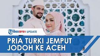 Pria Asal Turki Rela Menjemput Jodohnya ke Aceh: Tak Ada yang Lebih Cantik dari Istri Saya