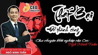 Câu Chuyện Thất Bại Để Thành Công   Chủ Tịch Tập Đoàn CEO Việt Nam   Ngô Minh Tuấn | Học Viện CEO VN