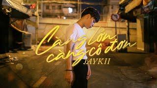 JayKii   CÀNG LỚN CÀNG CÔ ĐƠN - OFFICIAL MUSIC VIDEO